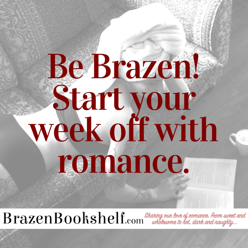 Be Brazen! Start your week off with romance.