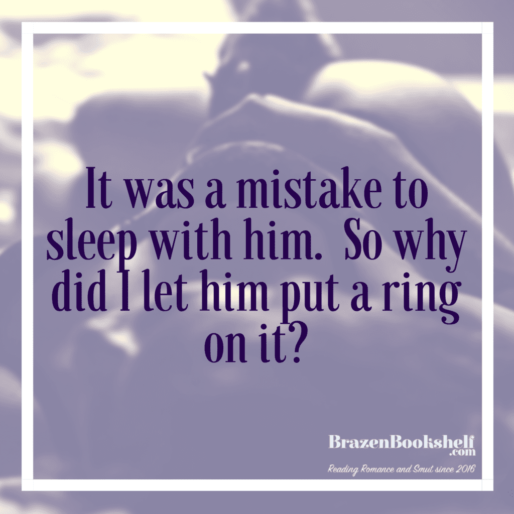 It was a mistake to sleep with him.  So why did I let him put a ring on it?