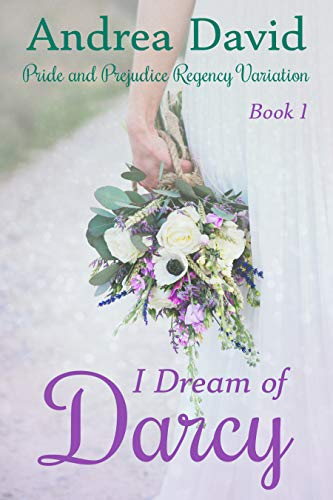 I Dream of Darcy, Book 1: A Pride and Prejudice Regency Variation by Andrea David