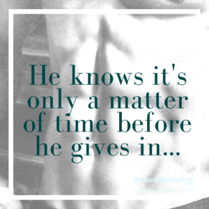 He knows it's only a matter of time before he gives in…