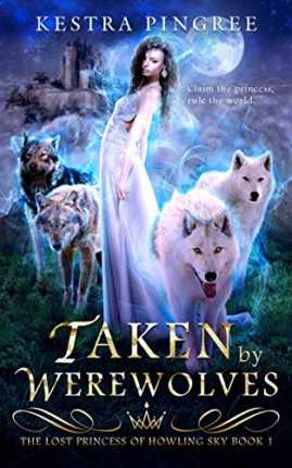 Taken by Werewolves (The Lost Princess of Howling Sky Book 1) by Kestra Pingree