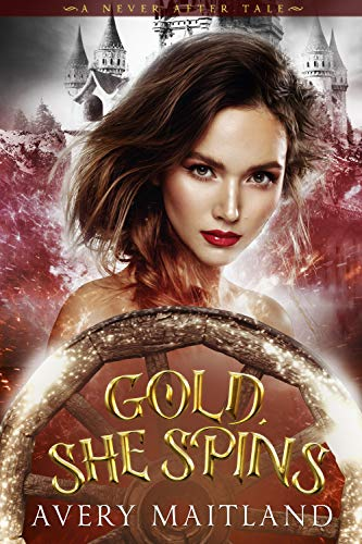 Gold, She Spins: A Historical Fantasy Fairy Tale Re-telling (A Never After Tale) by Avery Maitland