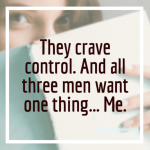 They crave control. And all three men want one thing… Me.