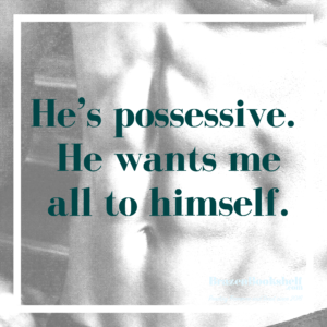 He's possessive. He wants me all to himself.