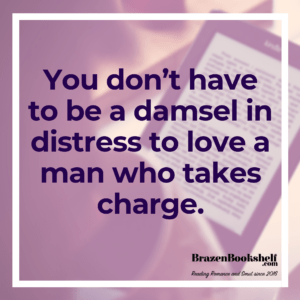 You don't have to be a damsel in distress to love a man who takes charge.