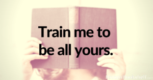 Train me to be all yours.