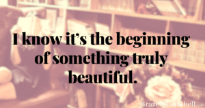 I know it's the beginning of something truly beautiful.