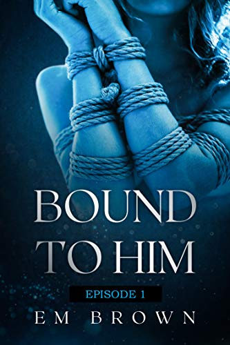 Bound to Him - Episode 1: An International Billionaire Romance by Em Brown