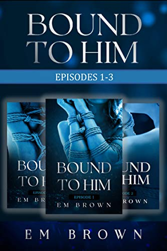 Bound to Him Box Set: Episodes 1-3: An International Billionaire Romance by Em Brown