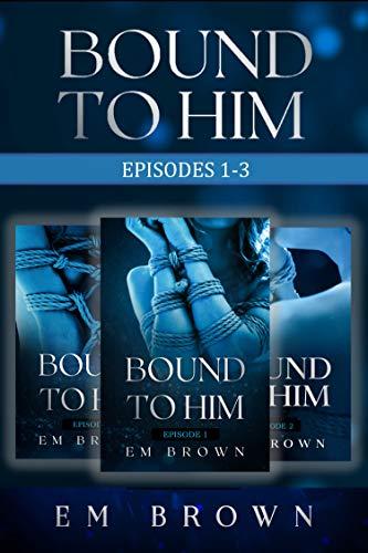 Bound to Him Box Set: Episodes 1-3: An International Billionaire Romance by Em Brown
