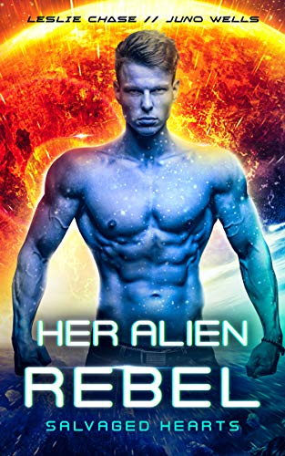 Her Alien Rebel (Salvaged Hearts Book 2) by Leslie Chase & Juno Wells