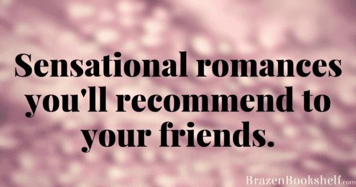 Sensational romances you'll recommend to your friends.
