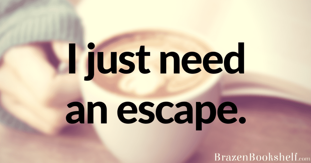 I just need an escape.