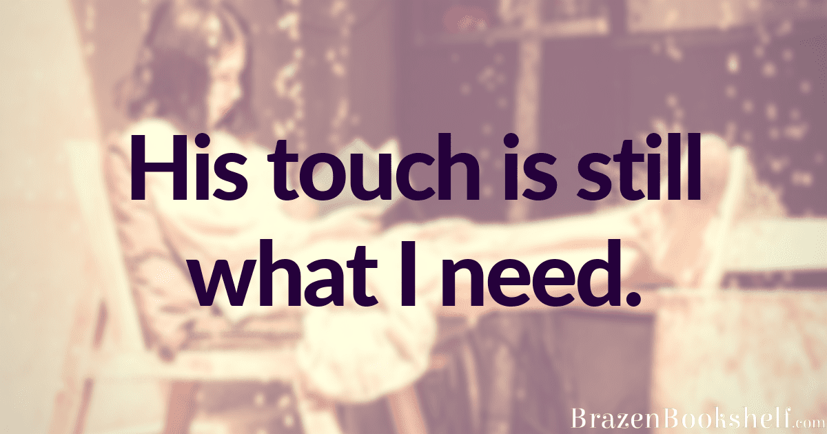 His touch is still what I need.