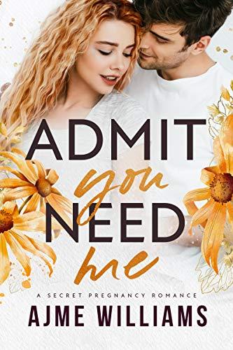 Admit You Need Me: A Secret Pregnancy Romance (Irresistible Billionaires Book 4) by Ajme Williams